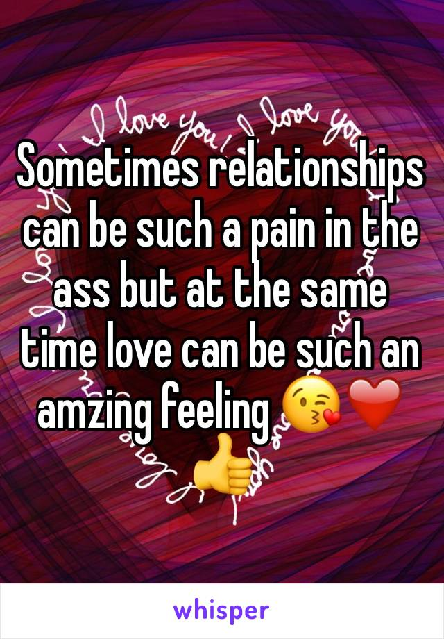 Sometimes relationships can be such a pain in the ass but at the same time love can be such an amzing feeling 😘❤️👍