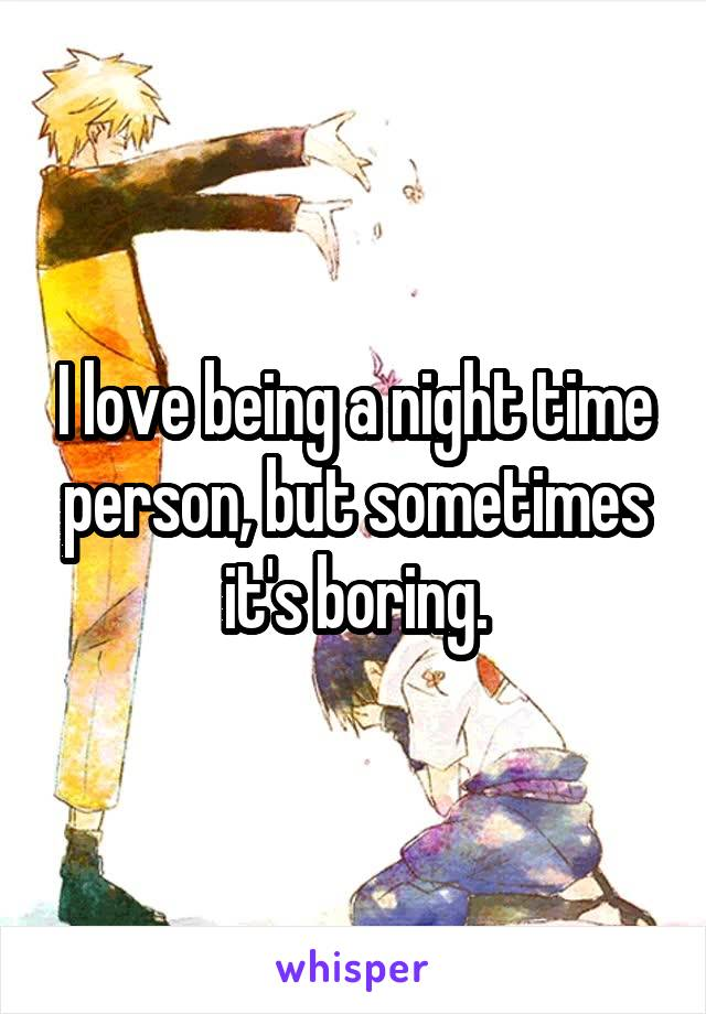 I love being a night time person, but sometimes it's boring.