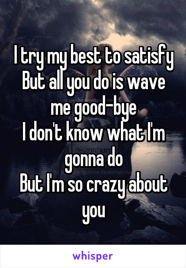 I try my best to satisfy But all you do is wave me good-bye I don't know what I'm gonna do But I'm so crazy about you