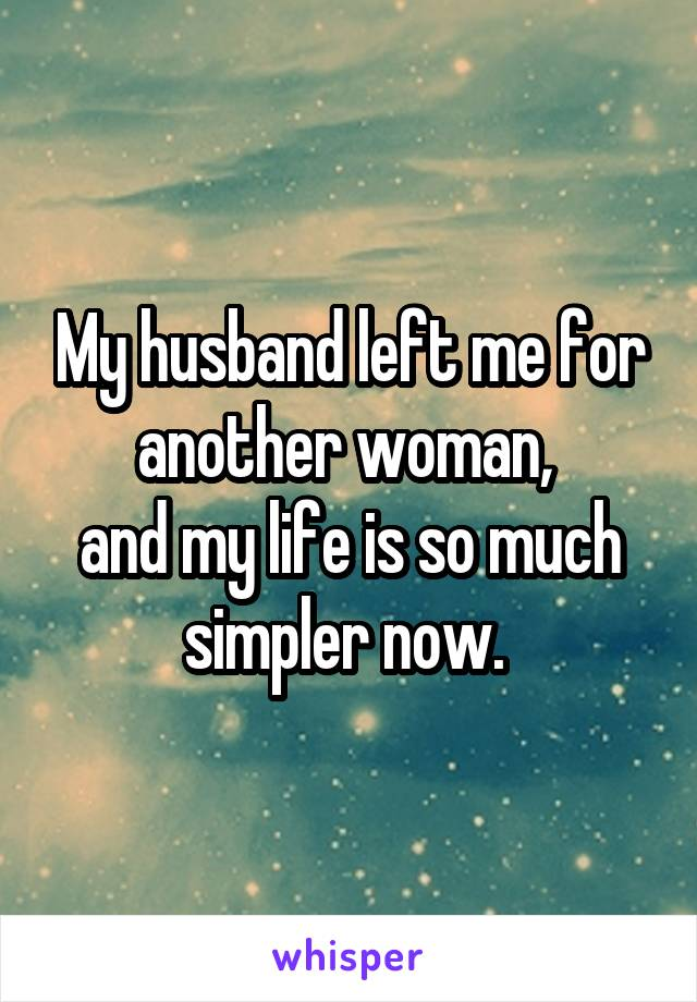 My husband left me for another woman,  and my life is so much simpler now.