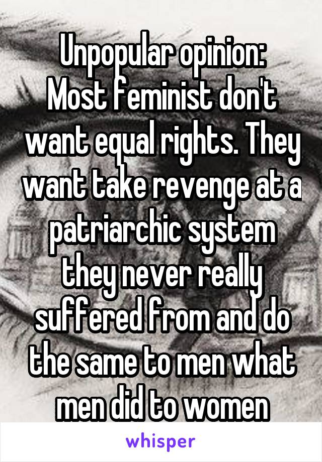 Unpopular opinion: Most feminist don't want equal rights. They want take revenge at a patriarchic system they never really suffered from and do the same to men what men did to women