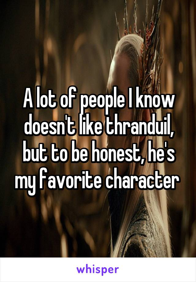 A lot of people I know doesn't like thranduil, but to be honest, he's my favorite character