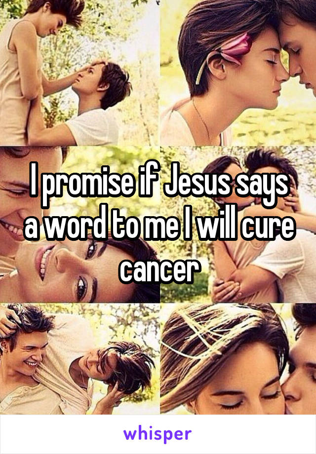 I promise if Jesus says a word to me I will cure cancer