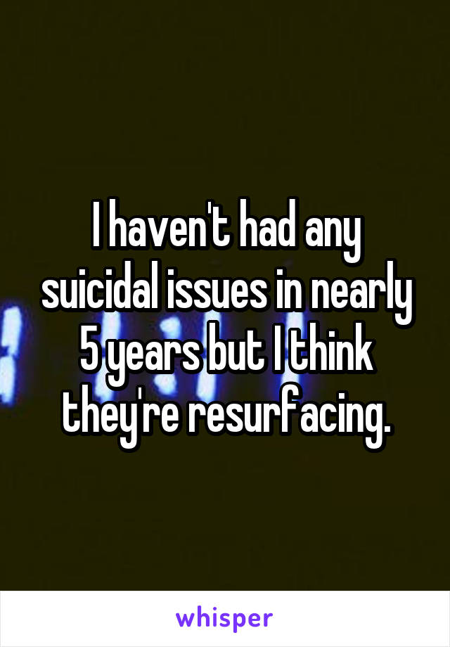 I haven't had any suicidal issues in nearly 5 years but I think they're resurfacing.