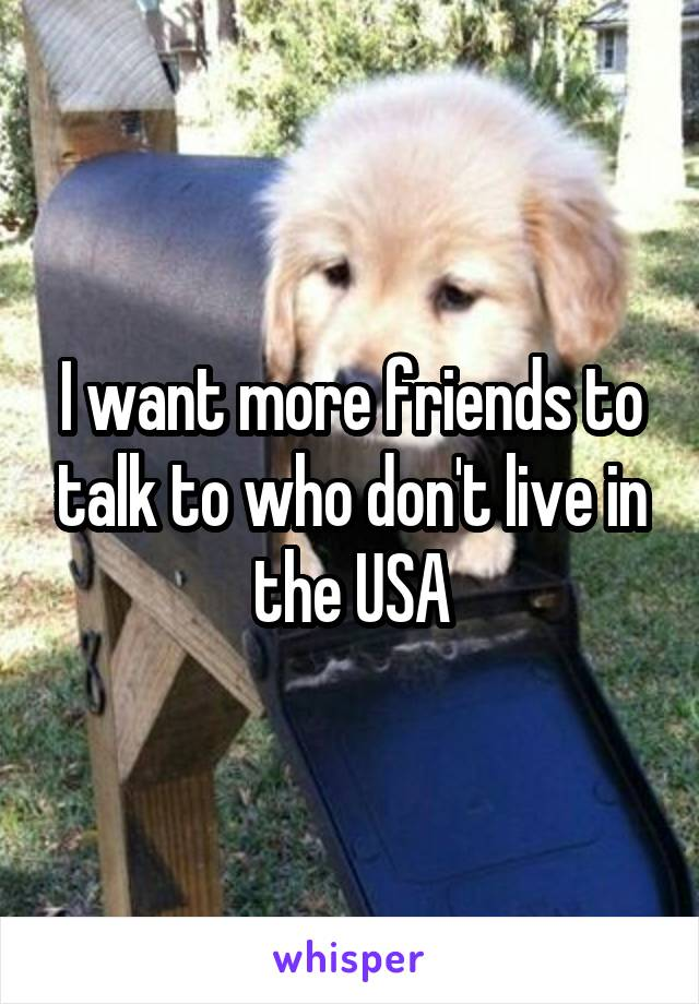 I want more friends to talk to who don't live in the USA