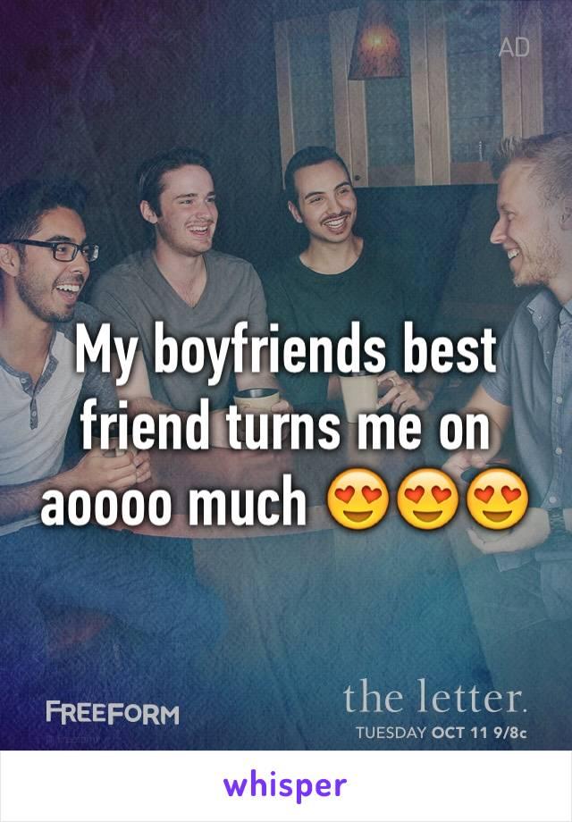 My boyfriends best friend turns me on aoooo much 😍😍😍