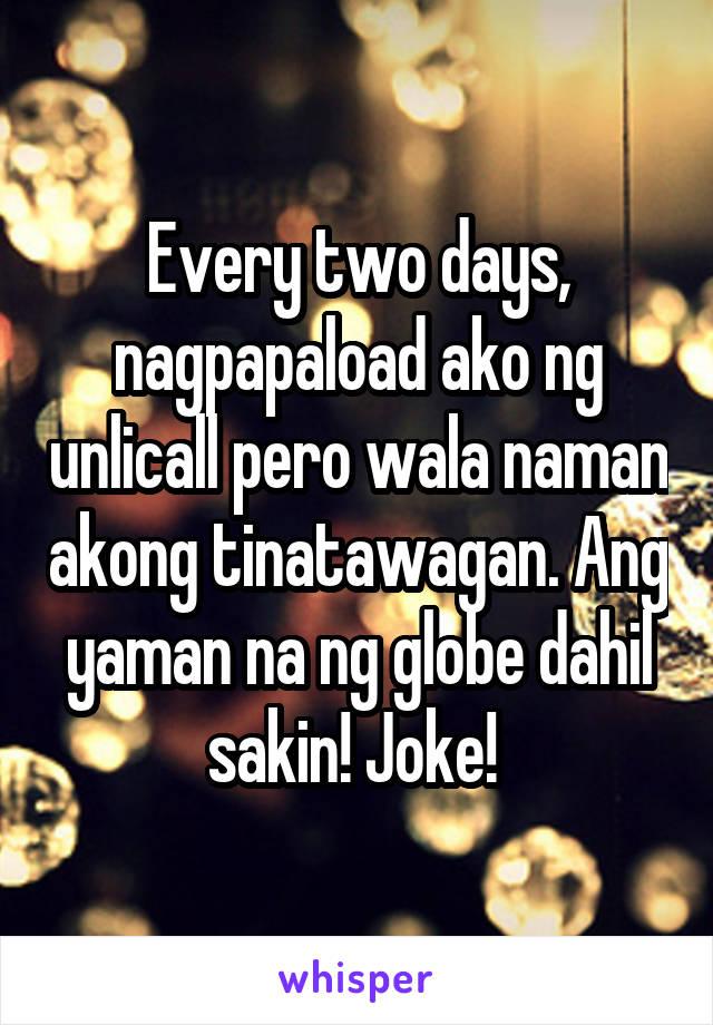 Every two days, nagpapaload ako ng unlicall pero wala naman akong tinatawagan. Ang yaman na ng globe dahil sakin! Joke!