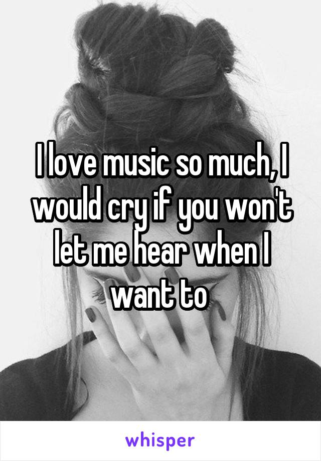 I love music so much, I would cry if you won't let me hear when I want to