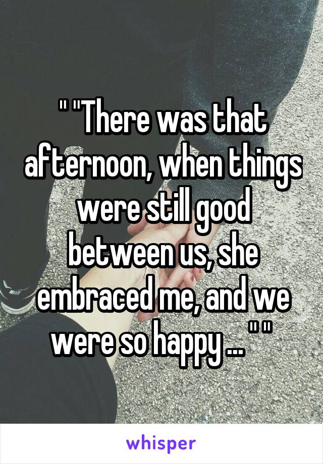 """ ""There was that afternoon, when things were still good between us, she embraced me, and we were so happy ... "" """