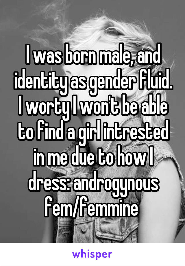 I was born male, and identity as gender fluid. I worty I won't be able to find a girl intrested in me due to how I dress: androgynous fem/femmine