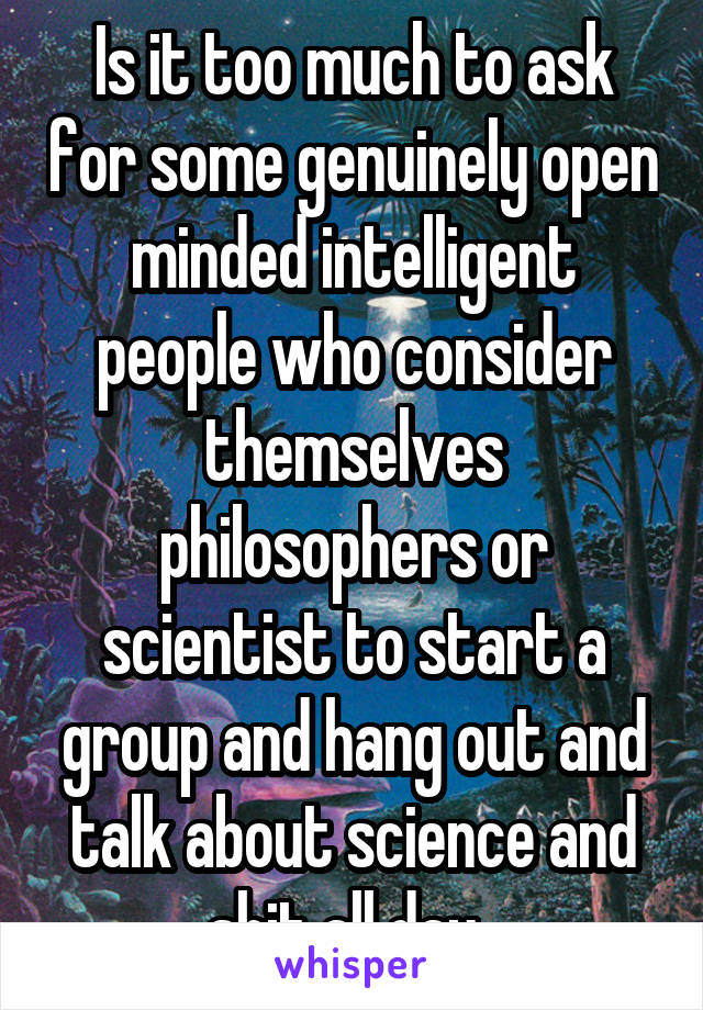 Is it too much to ask for some genuinely open minded intelligent people who consider themselves philosophers or scientist to start a group and hang out and talk about science and shit all day.