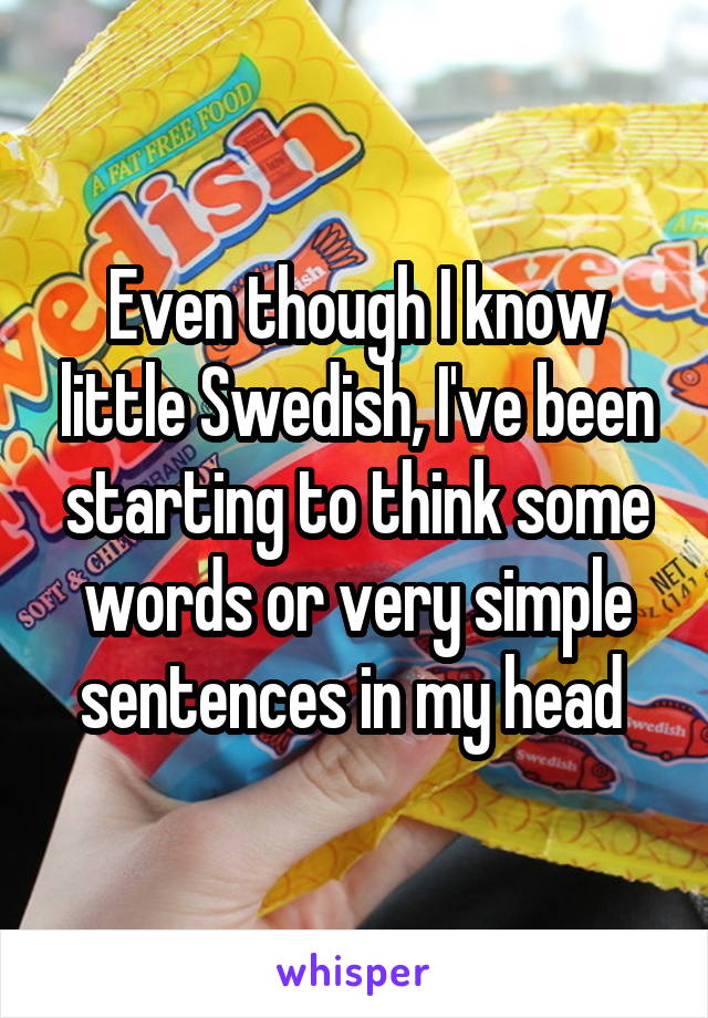 Even though I know little Swedish, I've been starting to think some words or very simple sentences in my head