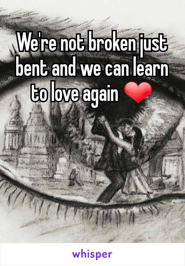 We're not broken just bent and we can learn to love again ❤