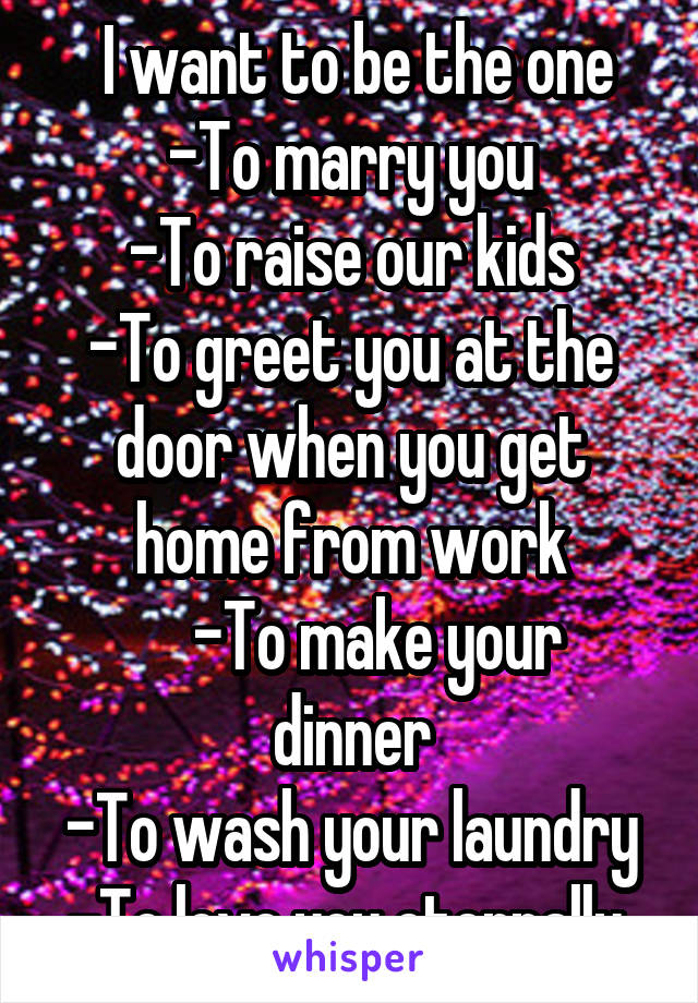 I want to be the one -To marry you -To raise our kids -To greet you at the door when you get home from work     -To make your dinner -To wash your laundry -To love you eternally