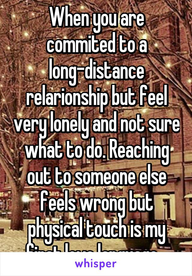 When you are commited to a long-distance relarionship but feel very lonely and not sure what to do. Reaching out to someone else feels wrong but physical touch is my first love language...