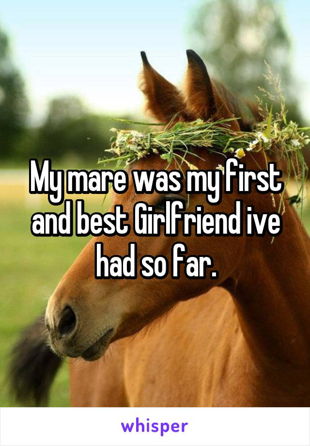My mare was my first and best Girlfriend ive had so far.