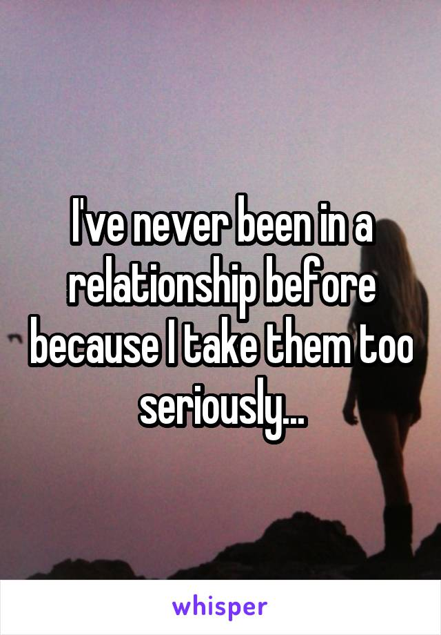 I've never been in a relationship before because I take them too seriously...