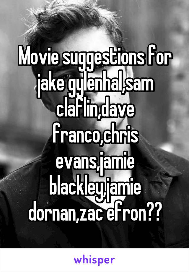 Movie suggestions for jake gylenhal,sam claflin,dave franco,chris evans,jamie blackley,jamie dornan,zac efron??