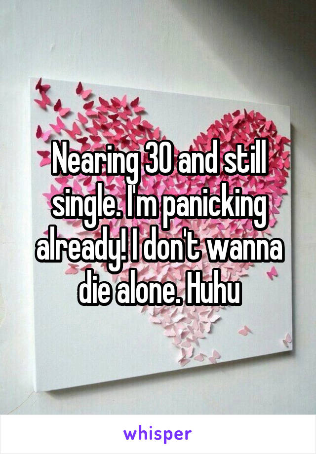Nearing 30 and still single. I'm panicking already! I don't wanna die alone. Huhu
