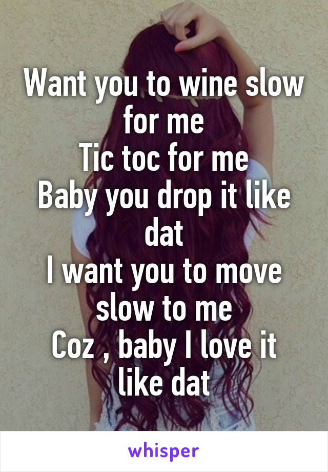 Want you to wine slow for me Tic toc for me Baby you drop it like dat I want you to move slow to me Coz , baby I love it like dat