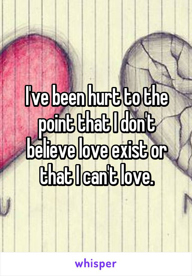 I've been hurt to the point that I don't believe love exist or that I can't love.