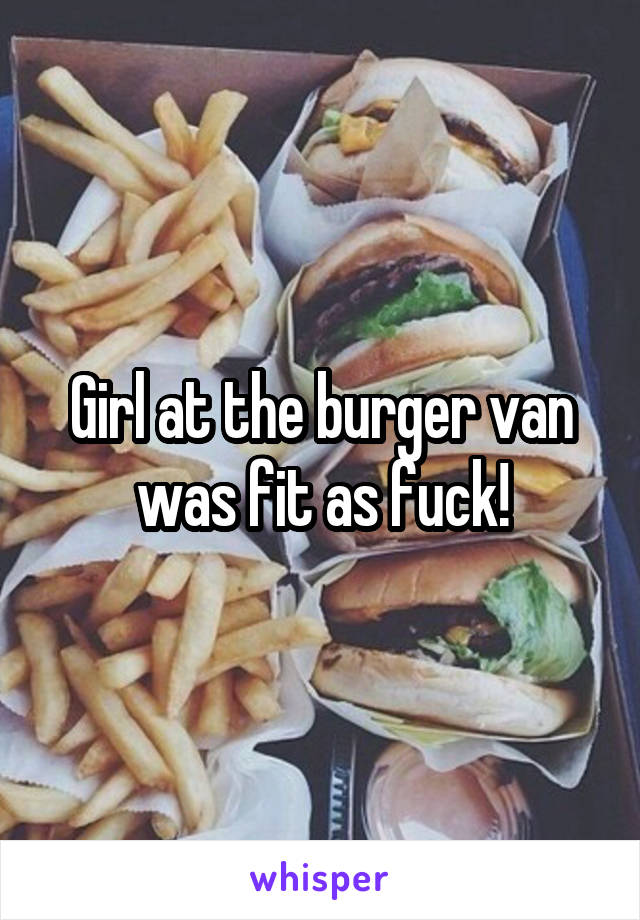 Girl at the burger van was fit as fuck!