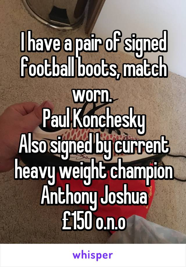 I have a pair of signed football boots, match worn.  Paul Konchesky Also signed by current heavy weight champion Anthony Joshua £150 o.n.o