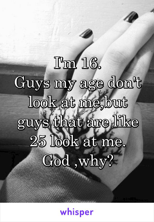 I'm 16. Guys my age don't look at me,but guys that are like 25 look at me. God ,why?