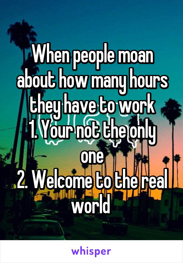 When people moan about how many hours they have to work 1. Your not the only one 2. Welcome to the real world