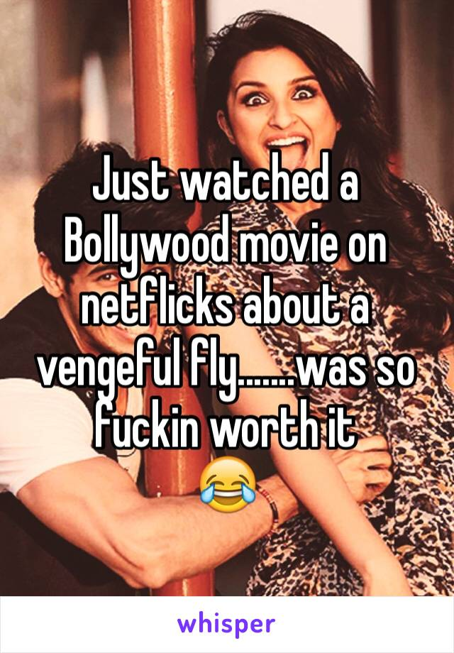 Just watched a Bollywood movie on netflicks about a vengeful fly.......was so fuckin worth it  😂