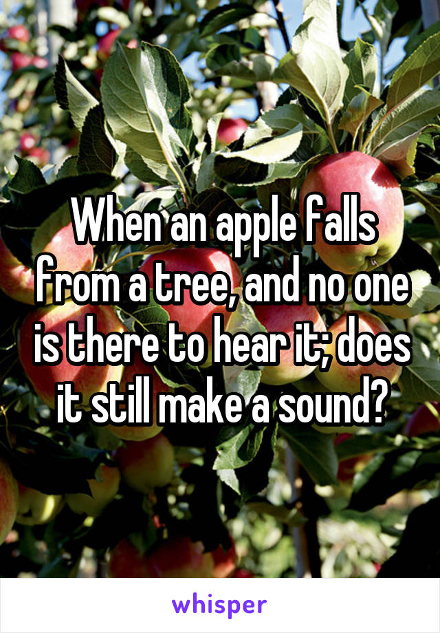 When an apple falls from a tree, and no one is there to hear it; does it still make a sound?
