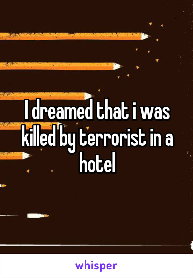 I dreamed that i was killed by terrorist in a hotel