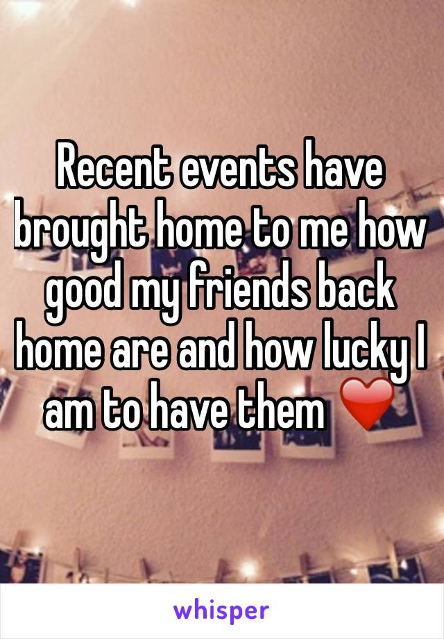 Recent events have brought home to me how good my friends back home are and how lucky I am to have them ❤️