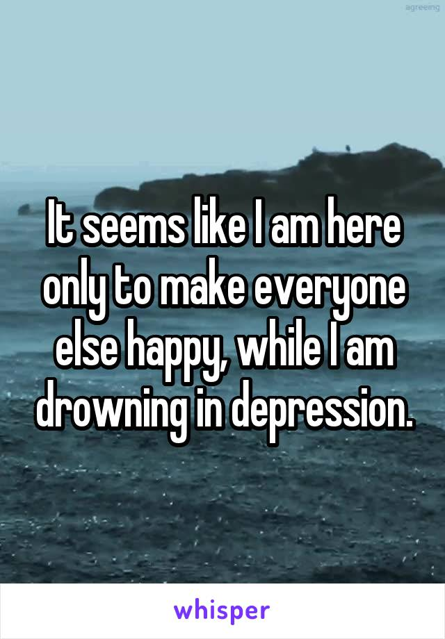 It seems like I am here only to make everyone else happy, while I am drowning in depression.