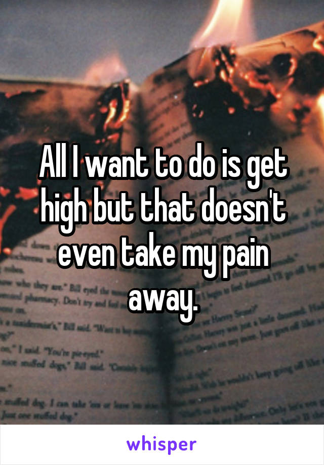 All I want to do is get high but that doesn't even take my pain away.
