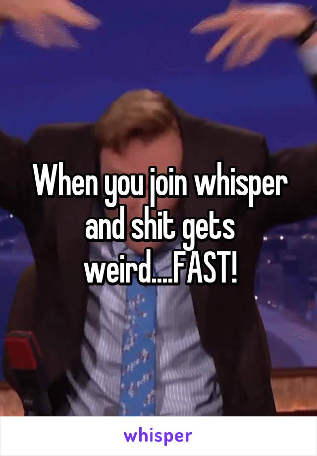 When you join whisper and shit gets weird....FAST!