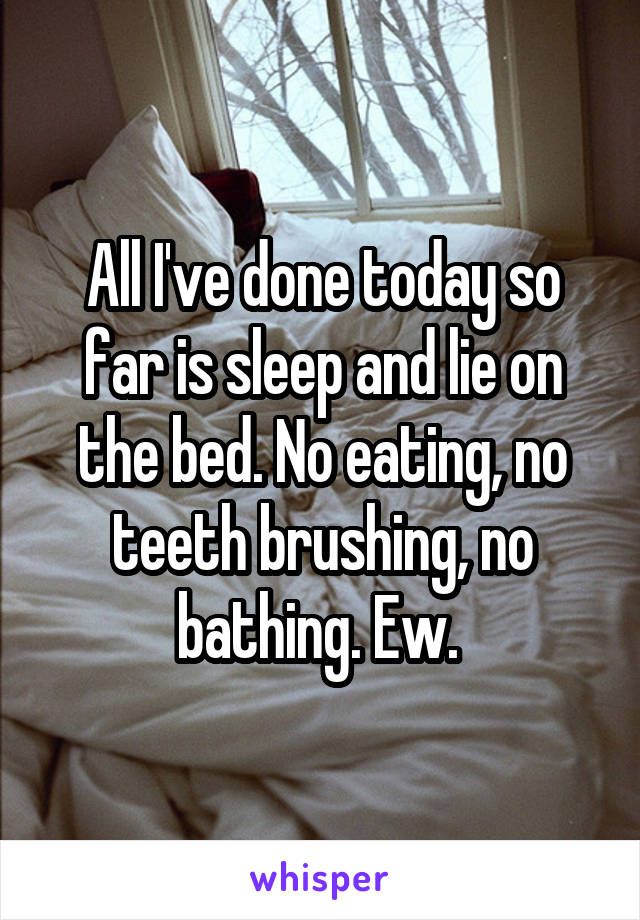 All I've done today so far is sleep and lie on the bed. No eating, no teeth brushing, no bathing. Ew.