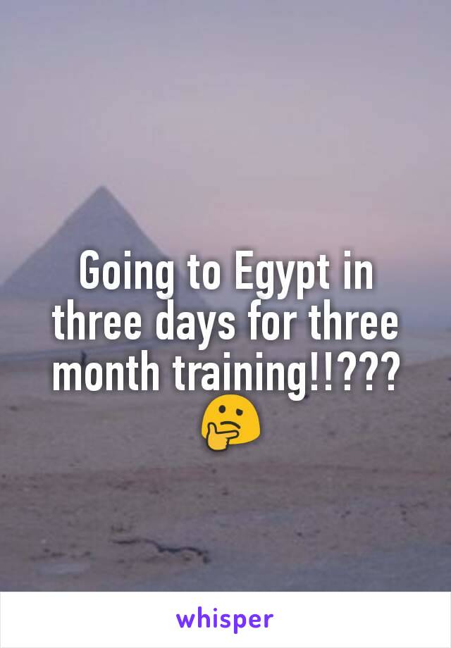 Going to Egypt in three days for three month training!!???  🤔