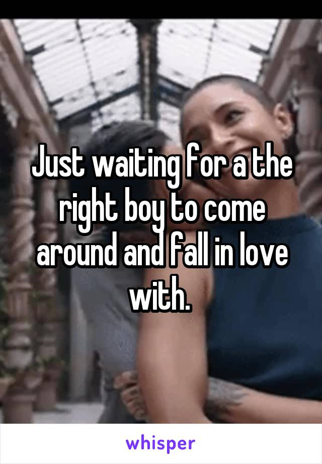 Just waiting for a the right boy to come around and fall in love with.