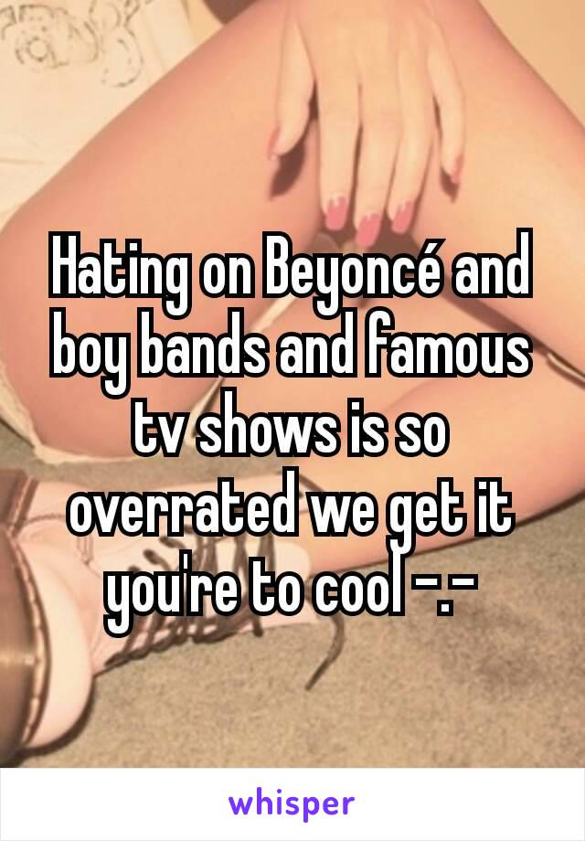 Hating on Beyoncé and boy bands and famous tv shows is so overrated we get it you're to cool -.-