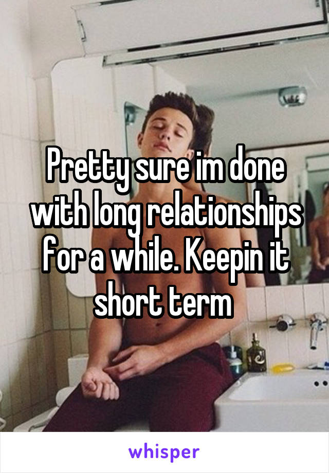Pretty sure im done with long relationships for a while. Keepin it short term