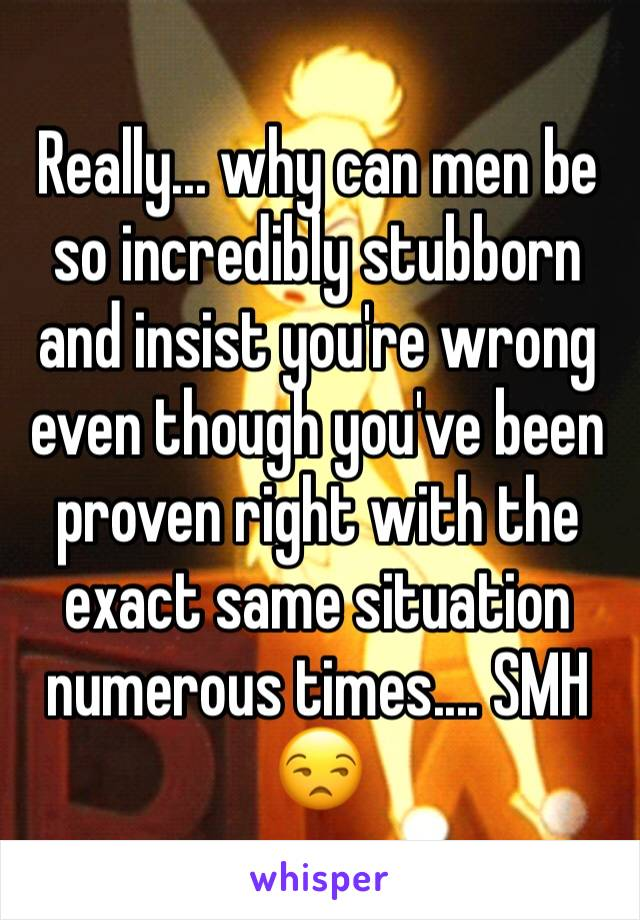 Really... why can men be so incredibly stubborn and insist you're wrong even though you've been proven right with the exact same situation numerous times.... SMH 😒
