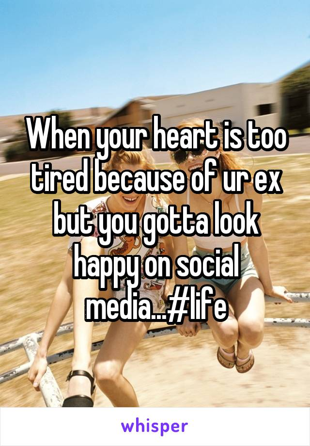 When your heart is too tired because of ur ex but you gotta look happy on social media...#life