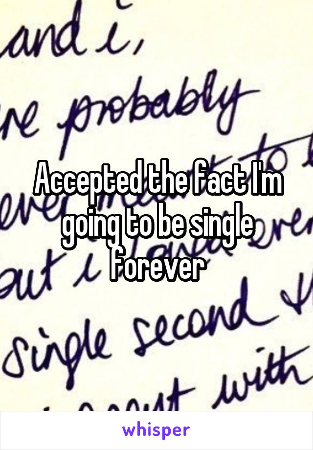 Accepted the fact I'm going to be single forever