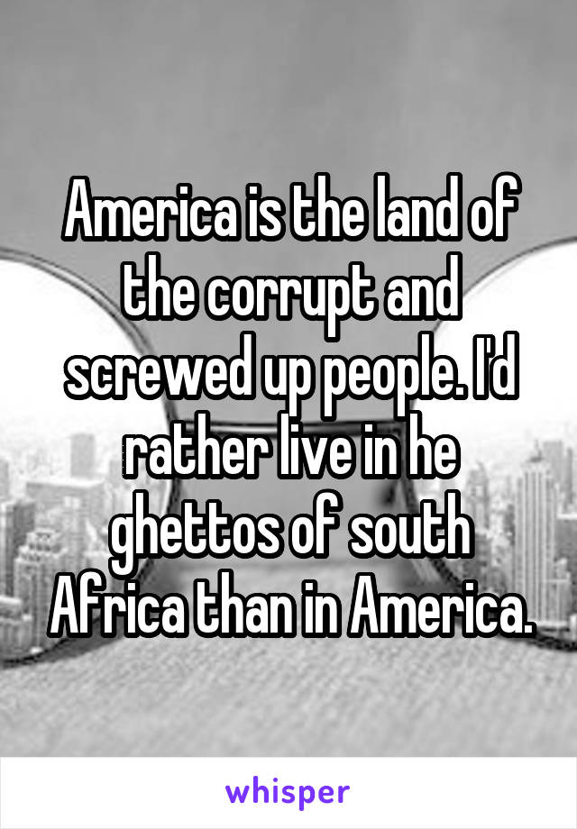 America is the land of the corrupt and screwed up people. I'd rather live in he ghettos of south Africa than in America.