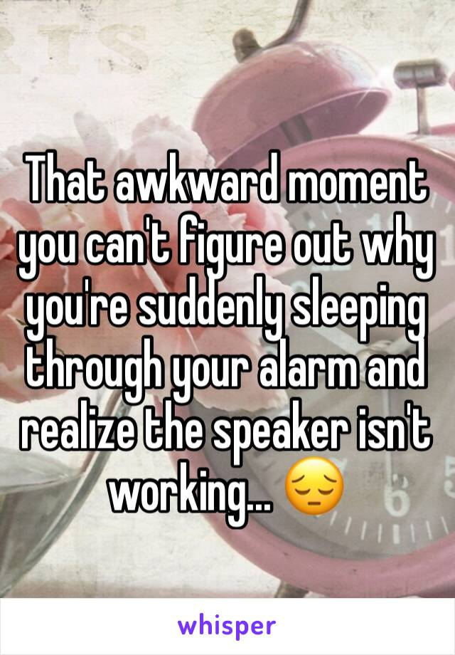 That awkward moment you can't figure out why you're suddenly sleeping through your alarm and realize the speaker isn't working... 😔