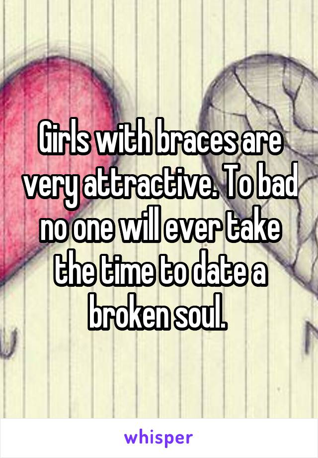 Girls with braces are very attractive. To bad no one will ever take the time to date a broken soul.