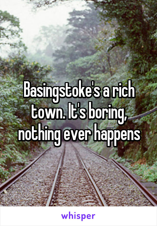Basingstoke's a rich town. It's boring, nothing ever happens