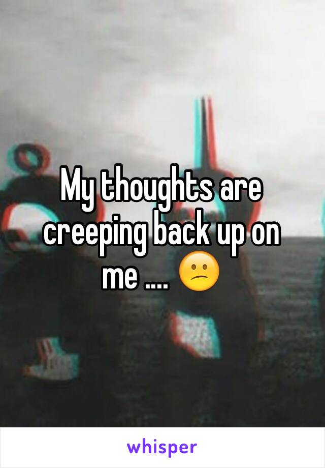 My thoughts are creeping back up on me .... 😕