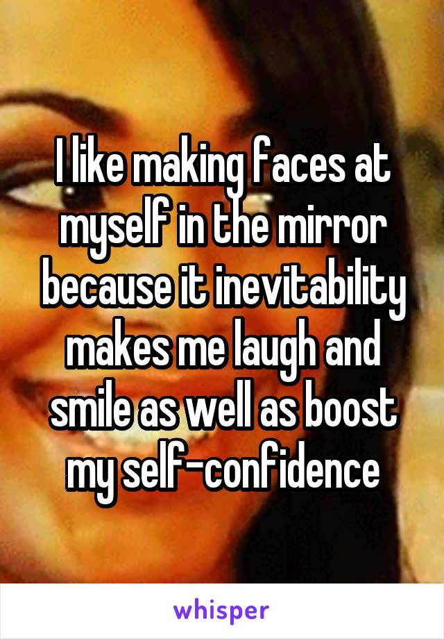 I like making faces at myself in the mirror because it inevitability makes me laugh and smile as well as boost my self-confidence